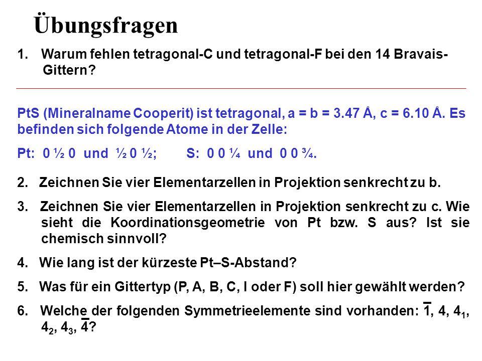 Übungsfragen PtS (Mineralname Cooperit) ist tetragonal, a = b = 3.47 Å, c = 6.10 Å. Es befinden sich folgende Atome in der Zelle: Pt: 0 ½ 0 und ½ 0 ½;