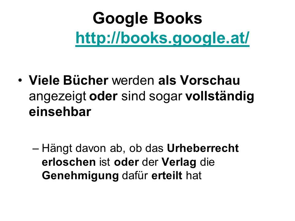 Google Books http://books.google.at/ http://books.google.at/ Viele Bücher werden als Vorschau angezeigt oder sind sogar vollständig einsehbar –Hängt davon ab, ob das Urheberrecht erloschen ist oder der Verlag die Genehmigung dafür erteilt hat