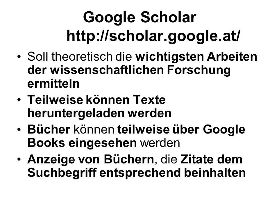 Google Scholar http://scholar.google.at/ Soll theoretisch die wichtigsten Arbeiten der wissenschaftlichen Forschung ermitteln Teilweise können Texte heruntergeladen werden Bücher können teilweise über Google Books eingesehen werden Anzeige von Büchern, die Zitate dem Suchbegriff entsprechend beinhalten