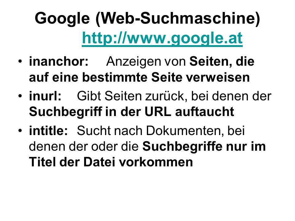 Google (Web-Suchmaschine) http://www.google.at http://www.google.at inanchor:Anzeigen von Seiten, die auf eine bestimmte Seite verweisen inurl:Gibt Seiten zurück, bei denen der Suchbegriff in der URL auftaucht intitle:Sucht nach Dokumenten, bei denen der oder die Suchbegriffe nur im Titel der Datei vorkommen