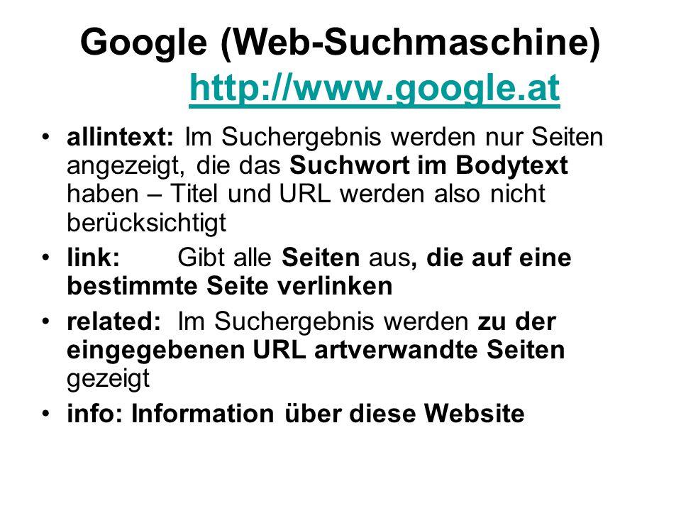 Google (Web-Suchmaschine) http://www.google.at http://www.google.at allintext: Im Suchergebnis werden nur Seiten angezeigt, die das Suchwort im Bodytext haben – Titel und URL werden also nicht berücksichtigt link:Gibt alle Seiten aus, die auf eine bestimmte Seite verlinken related:Im Suchergebnis werden zu der eingegebenen URL artverwandte Seiten gezeigt info: Information über diese Website