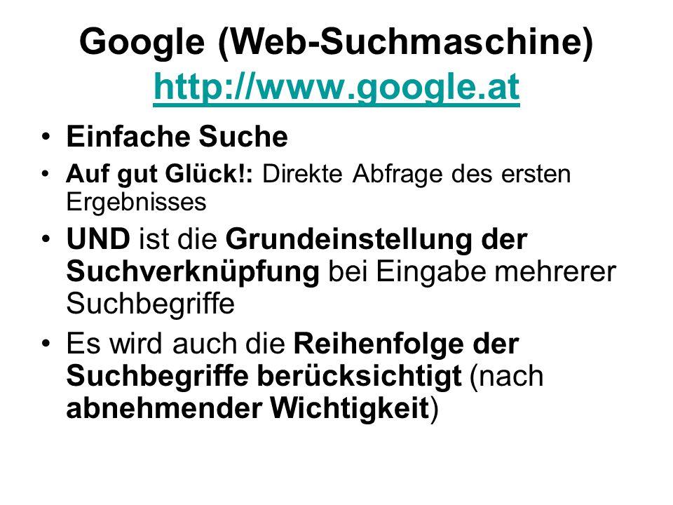 Google (Web-Suchmaschine) http://www.google.at http://www.google.at Einfache Suche Auf gut Glück!: Direkte Abfrage des ersten Ergebnisses UND ist die Grundeinstellung der Suchverknüpfung bei Eingabe mehrerer Suchbegriffe Es wird auch die Reihenfolge der Suchbegriffe berücksichtigt (nach abnehmender Wichtigkeit)