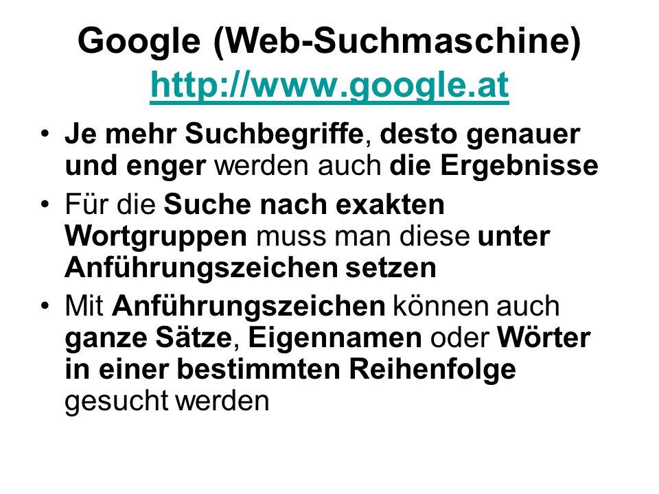 Google (Web-Suchmaschine) http://www.google.at http://www.google.at Je mehr Suchbegriffe, desto genauer und enger werden auch die Ergebnisse Für die Suche nach exakten Wortgruppen muss man diese unter Anführungszeichen setzen Mit Anführungszeichen können auch ganze Sätze, Eigennamen oder Wörter in einer bestimmten Reihenfolge gesucht werden
