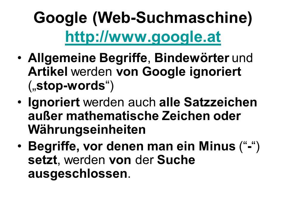 """Google (Web-Suchmaschine) http://www.google.at http://www.google.at Allgemeine Begriffe, Bindewörter und Artikel werden von Google ignoriert (""""stop-words ) Ignoriert werden auch alle Satzzeichen außer mathematische Zeichen oder Währungseinheiten Begriffe, vor denen man ein Minus ( - ) setzt, werden von der Suche ausgeschlossen."""