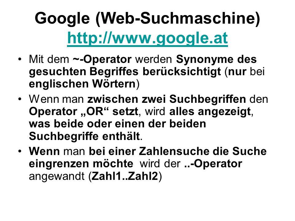 """Google (Web-Suchmaschine) http://www.google.at http://www.google.at Mit dem ~-Operator werden Synonyme des gesuchten Begriffes berücksichtigt (nur bei englischen Wörtern) Wenn man zwischen zwei Suchbegriffen den Operator """"OR setzt, wird alles angezeigt, was beide oder einen der beiden Suchbegriffe enthält."""