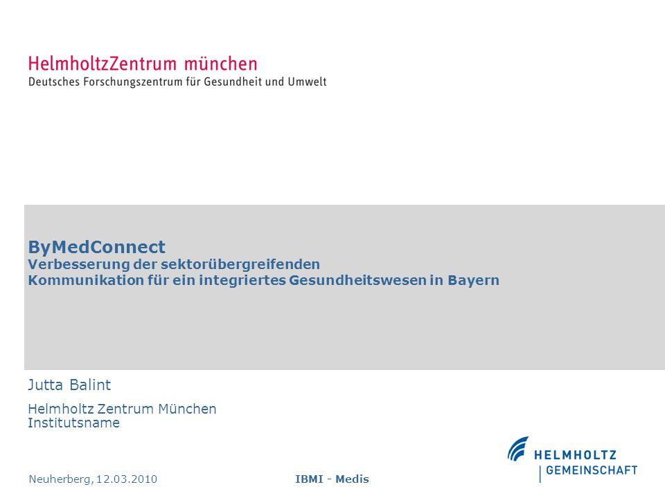 ByMedConnect Verbesserung der sektorübergreifenden Kommunikation für ein integriertes Gesundheitswesen in Bayern Jutta Balint Helmholtz Zentrum München Institutsname Neuherberg, 12.03.2010IBMI - Medis