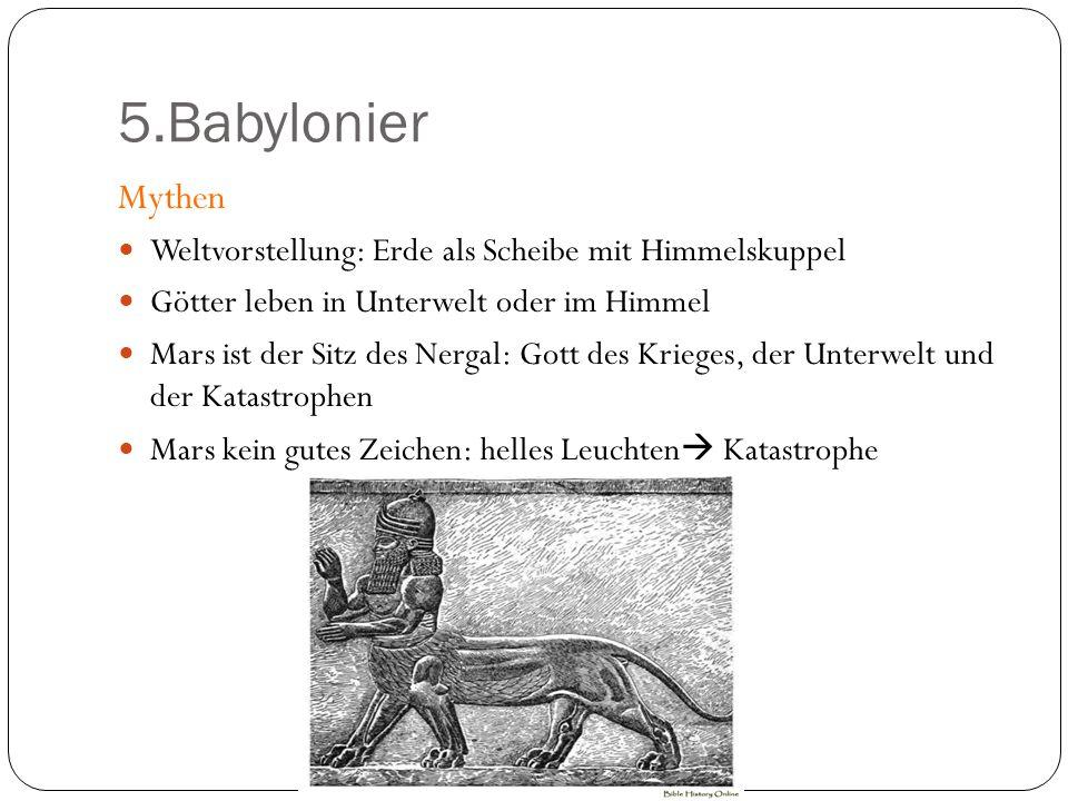5.Babylonier Mythen Weltvorstellung: Erde als Scheibe mit Himmelskuppel Götter leben in Unterwelt oder im Himmel Mars ist der Sitz des Nergal: Gott de
