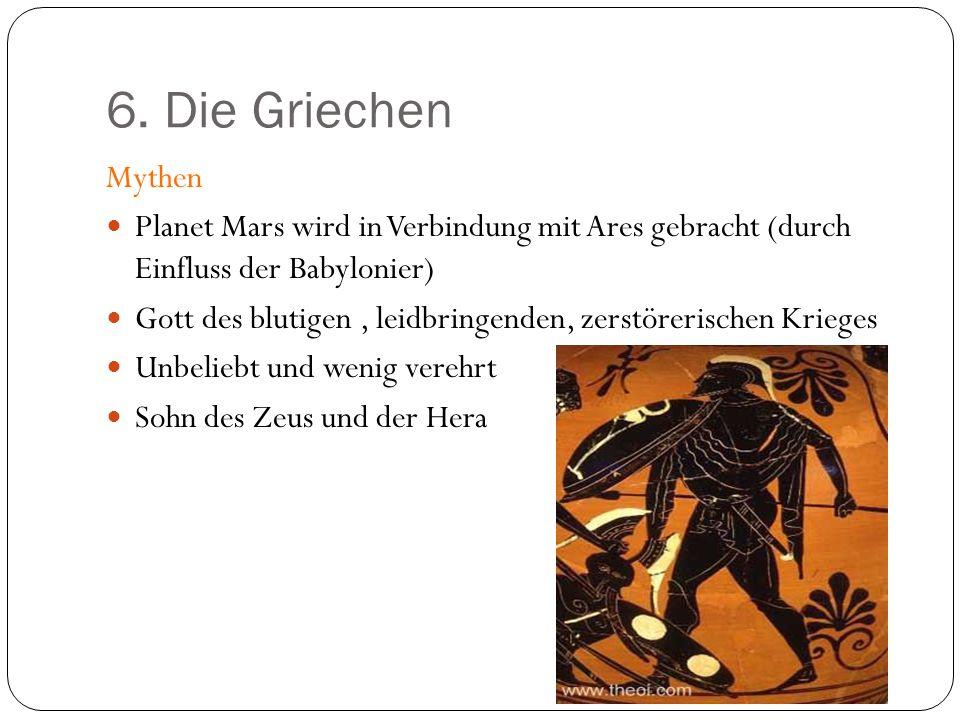 6. Die Griechen Mythen Planet Mars wird in Verbindung mit Ares gebracht (durch Einfluss der Babylonier) Gott des blutigen, leidbringenden, zerstöreris