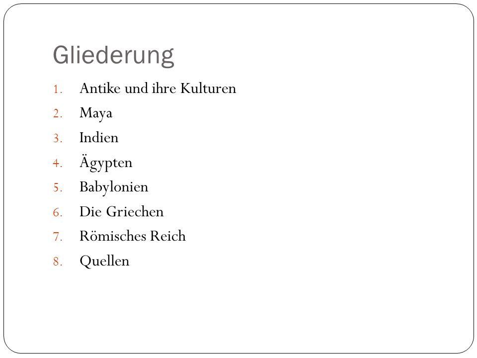 Gliederung 1. Antike und ihre Kulturen 2. Maya 3. Indien 4. Ägypten 5. Babylonien 6. Die Griechen 7. Römisches Reich 8. Quellen