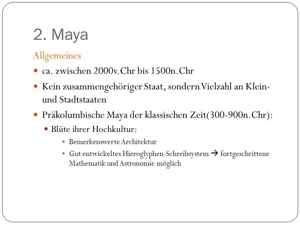 2. Maya Allgemeines ca. zwischen 2000v.Chr bis 1500n.Chr Kein zusammengehöriger Staat, sondern Vielzahl an Klein- und Stadtstaaten Präkolumbische Maya