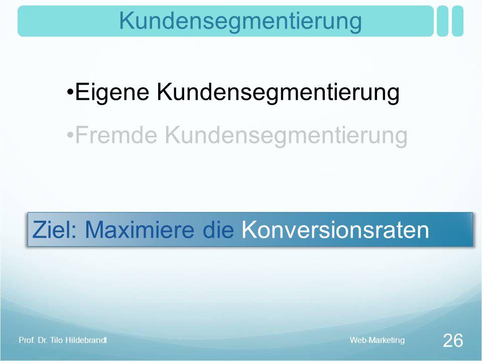 Kundensegmentierung Eigene Kundensegmentierung Fremde Kundensegmentierung Ziel: Maximiere die Konversionsraten Web-Marketing 26 Prof. Dr. Tilo Hildebr