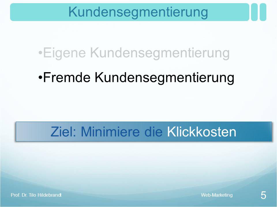 Kundensegmentierung Eigene Kundensegmentierung Fremde Kundensegmentierung Ziel: Minimiere die Klickkosten Web-Marketing 5 Prof. Dr. Tilo Hildebrandt