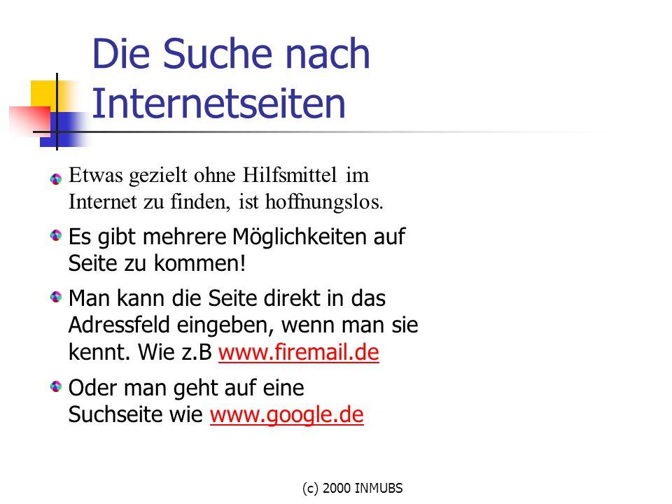 (c) 2000 INMUBS Die Suche nach Internetseiten Es gibt mehrere Möglichkeiten auf Seite zu kommen! Man kann die Seite direkt in das Adressfeld eingeben,