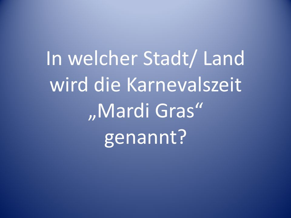 """In welcher Stadt/ Land wird die Karnevalszeit """"Mardi Gras"""" genannt?"""