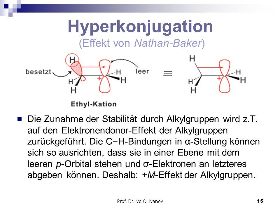 Prof. Dr. Ivo C. Ivanov15 Hyperkonjugation (Effekt von Nathan-Baker) Die Zunahme der Stabilität durch Alkylgruppen wird z.T. auf den Elektronendonor-E