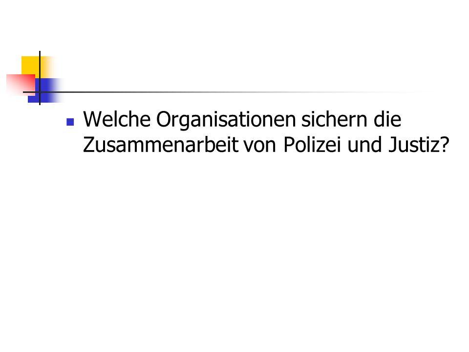 Welche Organisationen sichern die Zusammenarbeit von Polizei und Justiz?