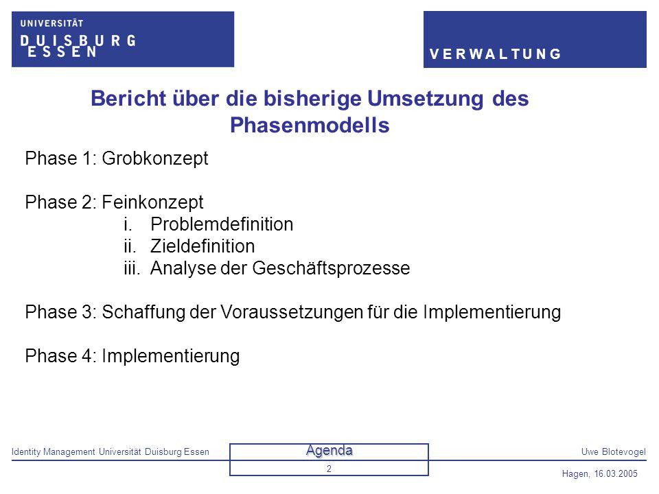 Identity Management Universität Duisburg EssenUwe Blotevogel V E R W A L T U N G Hagen, 16.03.2005 2 Bericht über die bisherige Umsetzung des Phasenmo