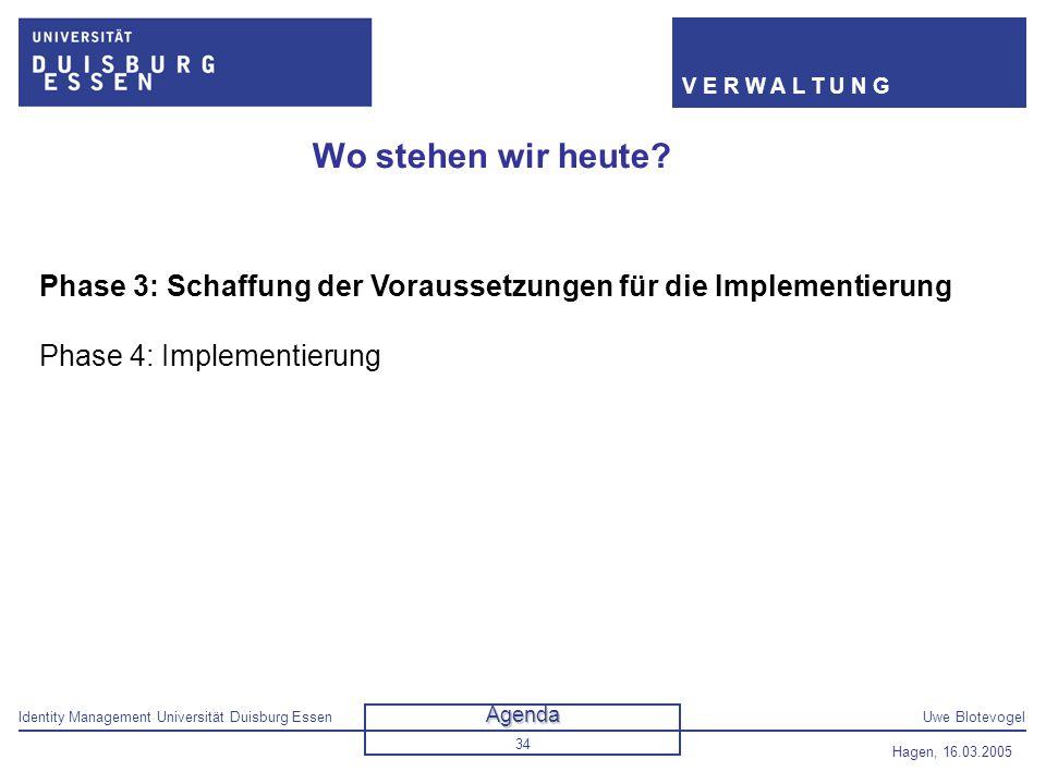 Identity Management Universität Duisburg EssenUwe Blotevogel V E R W A L T U N G Hagen, 16.03.2005 34 Wo stehen wir heute? Phase 3: Schaffung der Vora