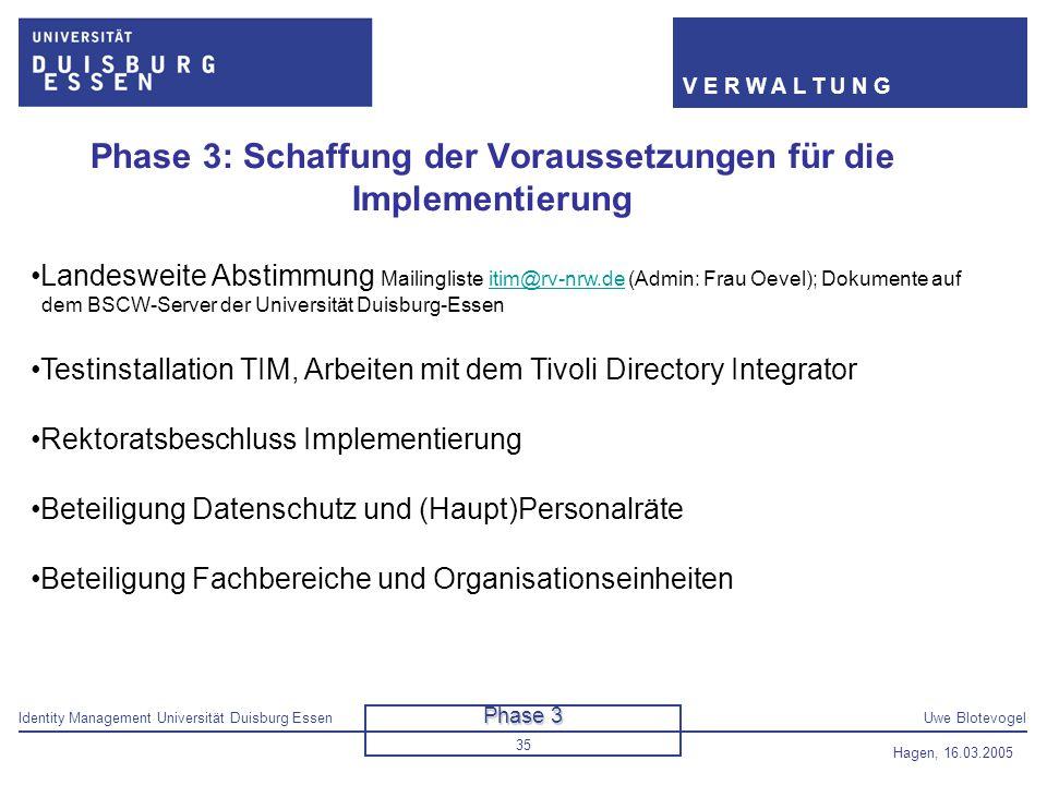 Identity Management Universität Duisburg EssenUwe Blotevogel V E R W A L T U N G Hagen, 16.03.2005 35 Phase 3: Schaffung der Voraussetzungen für die I