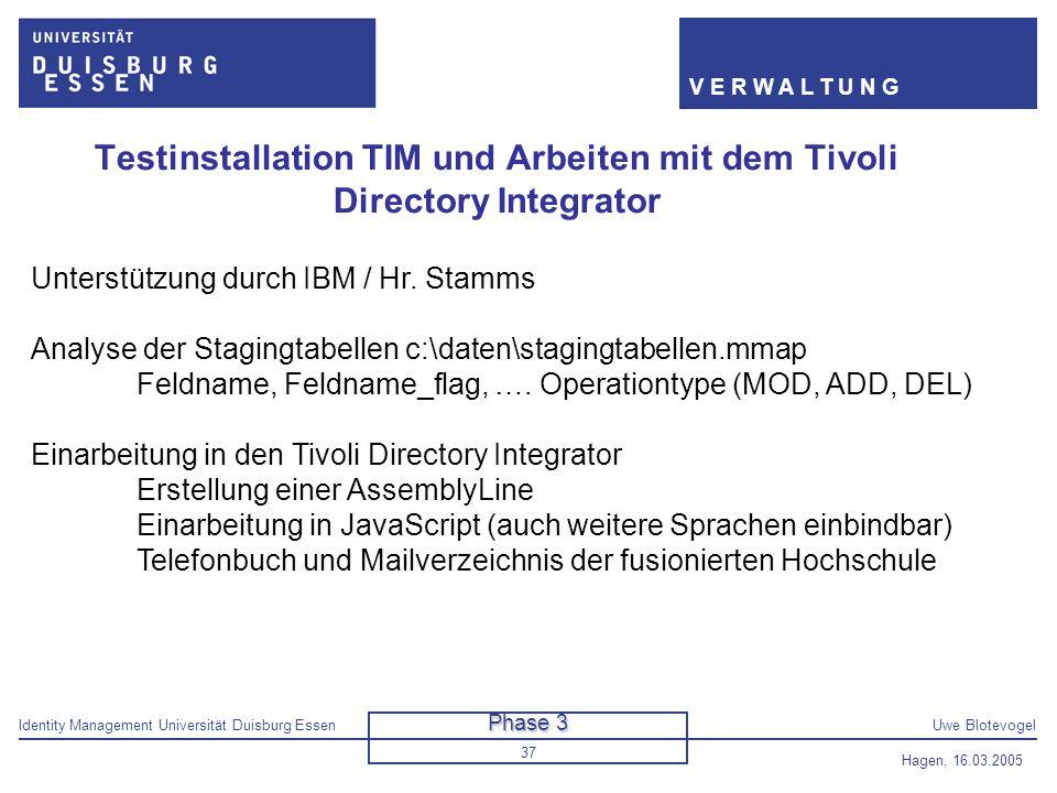 Identity Management Universität Duisburg EssenUwe Blotevogel V E R W A L T U N G Hagen, 16.03.2005 37 Testinstallation TIM und Arbeiten mit dem Tivoli