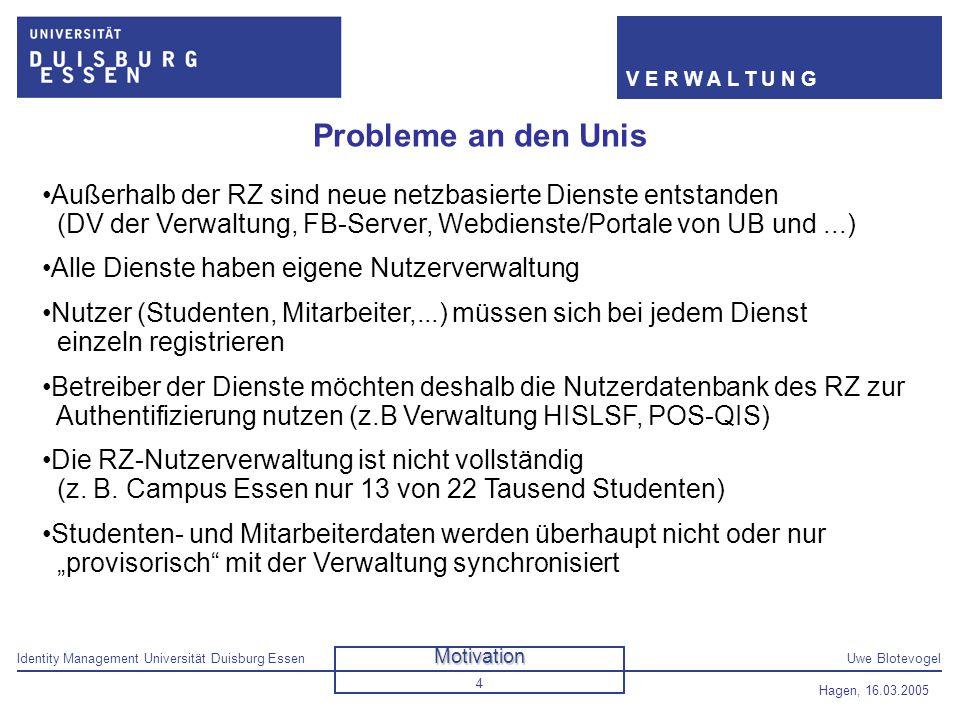 Identity Management Universität Duisburg EssenUwe Blotevogel V E R W A L T U N G Hagen, 16.03.2005 4 Probleme an den Unis Außerhalb der RZ sind neue n