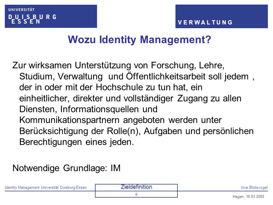 Identity Management Universität Duisburg EssenUwe Blotevogel V E R W A L T U N G Hagen, 16.03.2005 8 Wozu Identity Management? Zur wirksamen Unterstüt