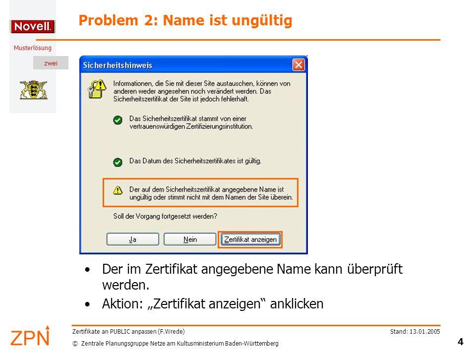 © Zentrale Planungsgruppe Netze am Kultusministerium Baden-Württemberg Musterlösung Stand: 13.01.2005 4 Zertifikate an PUBLIC anpassen (F.Wrede) Problem 2: Name ist ungültig Der im Zertifikat angegebene Name kann überprüft werden.