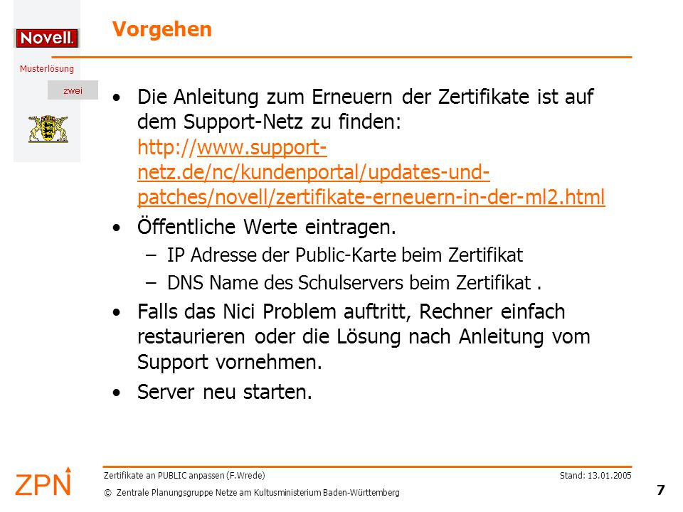 © Zentrale Planungsgruppe Netze am Kultusministerium Baden-Württemberg Musterlösung Stand: 13.01.2005 8 Zertifikate an PUBLIC anpassen (F.Wrede) Die Anleitung zur Erneuerung der Zertifikate