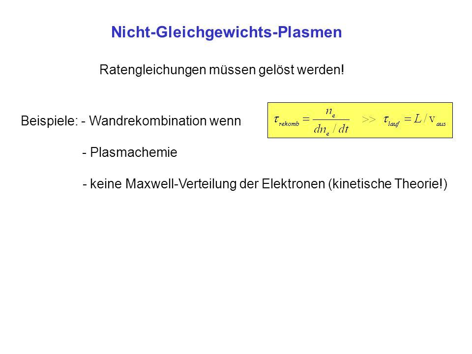 Nicht-Gleichgewichts-Plasmen Ratengleichungen müssen gelöst werden! Beispiele: - Wandrekombination wenn - Plasmachemie - keine Maxwell-Verteilung der