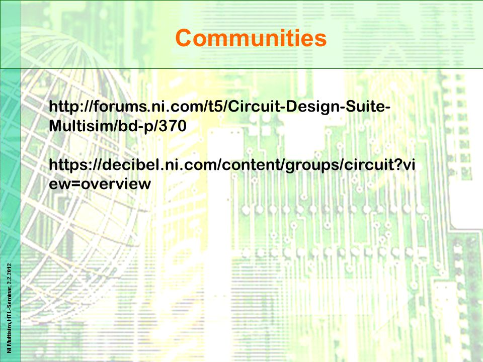 NI Multisim, HTL-Seminar, 2.2.2012 http://forums.ni.com/t5/Circuit-Design-Suite- Multisim/bd-p/370 https://decibel.ni.com/content/groups/circuit?vi ew