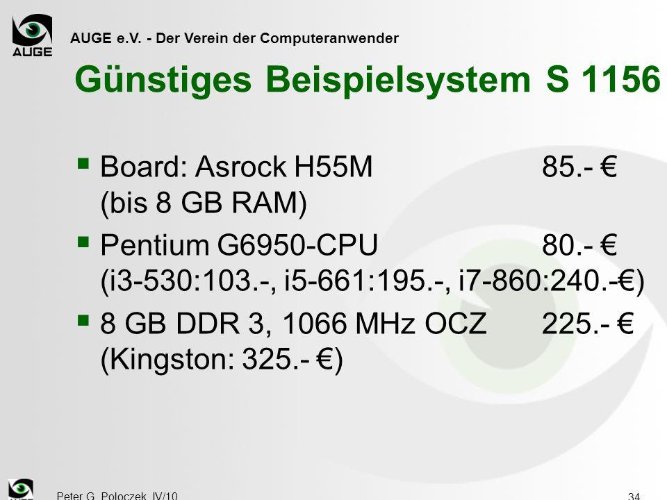 AUGE e.V. - Der Verein der Computeranwender Peter G. Poloczek, IV/10 34 Günstiges Beispielsystem S 1156  Board: Asrock H55M85.- € (bis 8 GB RAM)  Pe