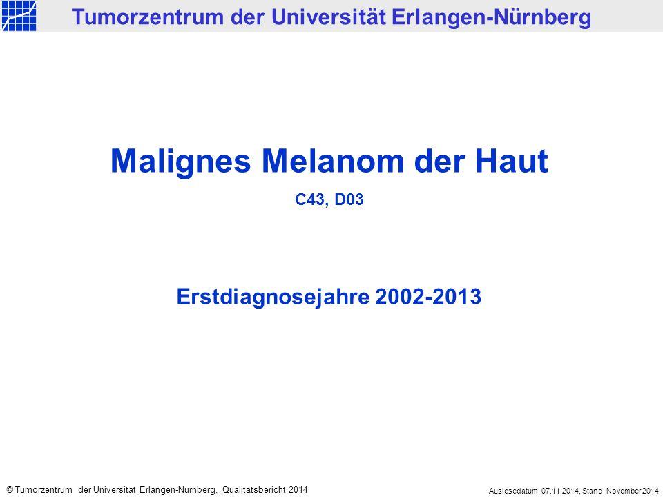 Malignes Melanom der Haut C43, D03 Erstdiagnosejahre 2002-2013 Tumorzentrum der Universität Erlangen-Nürnberg © Tumorzentrum der Universität Erlangen-Nürnberg, Qualitätsbericht 2014 Auslesedatum: 07.11.2014, Stand: November 2014