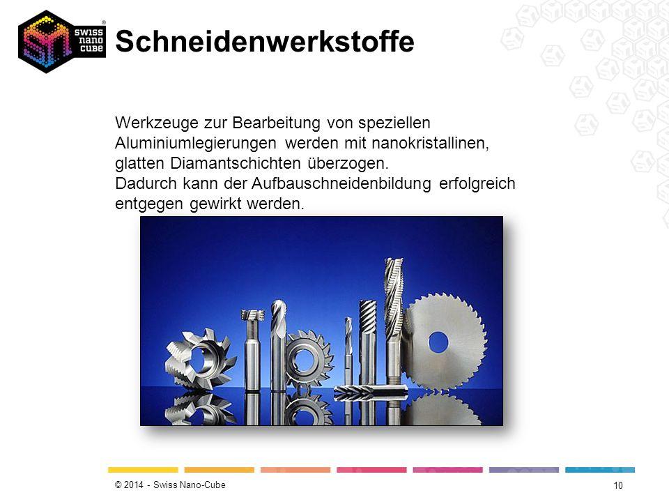 © 2014 - Swiss Nano-Cube Schneidenwerkstoffe 10 Werkzeuge zur Bearbeitung von speziellen Aluminiumlegierungen werden mit nanokristallinen, glatten Diamantschichten überzogen.