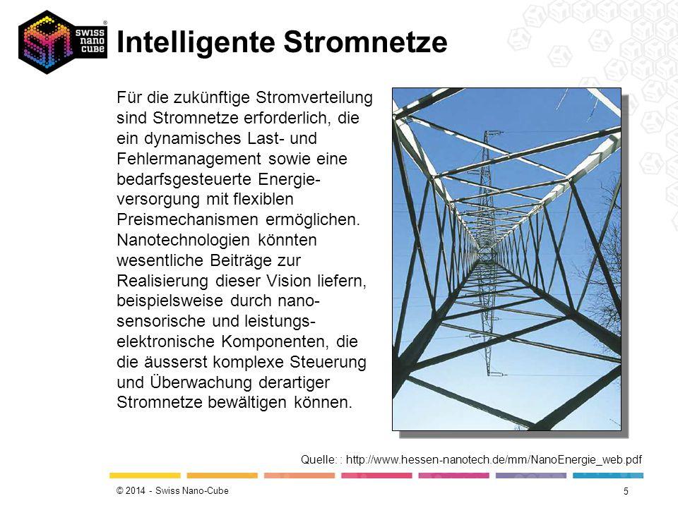 © 2014 - Swiss Nano-Cube Intelligente Stromnetze 5 Für die zukünftige Stromverteilung sind Stromnetze erforderlich, die ein dynamisches Last- und Fehlermanagement sowie eine bedarfsgesteuerte Energie- versorgung mit flexiblen Preismechanismen ermöglichen.