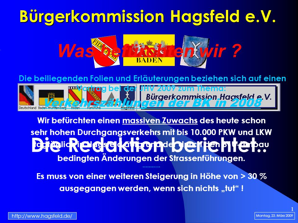 1 Bürgerkommission Hagsfeld e.V. Die Redaktion berichtet.. Montag, 23. März 2009 http://www.hagsfeld.de/ Was befürchten wir ? Die beiliegenden Folien