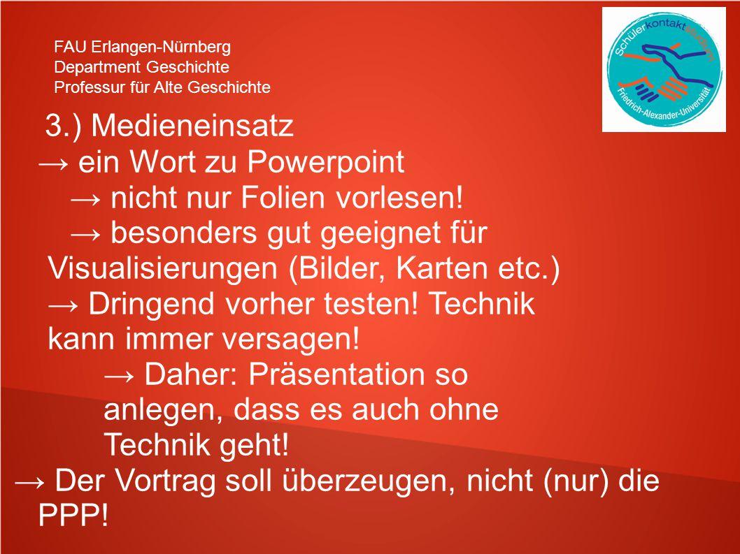 FAU Erlangen-Nürnberg Department Geschichte Professur für Alte Geschichte 3.) Medieneinsatz → ein Wort zu Powerpoint → nicht nur Folien vorlesen.