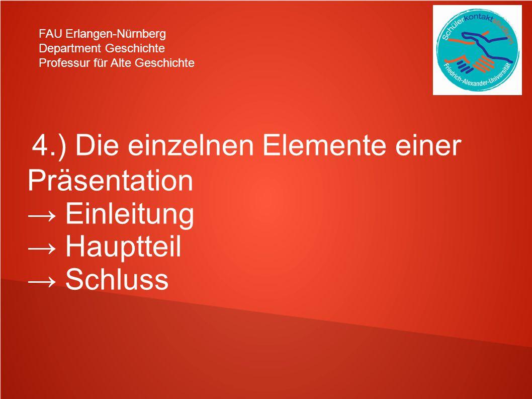 FAU Erlangen-Nürnberg Department Geschichte Professur für Alte Geschichte 4.) Die einzelnen Elemente einer Präsentation → Einleitung → Hauptteil → Schluss