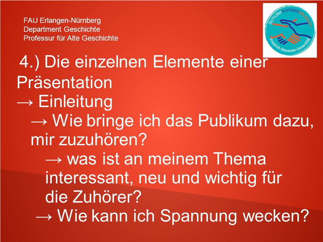 FAU Erlangen-Nürnberg Department Geschichte Professur für Alte Geschichte 4.) Die einzelnen Elemente einer Präsentation → Einleitung → Wie bringe ich das Publikum dazu, mir zuzuhören.