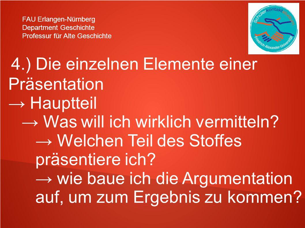 FAU Erlangen-Nürnberg Department Geschichte Professur für Alte Geschichte 4.) Die einzelnen Elemente einer Präsentation → Hauptteil → Was will ich wirklich vermitteln.