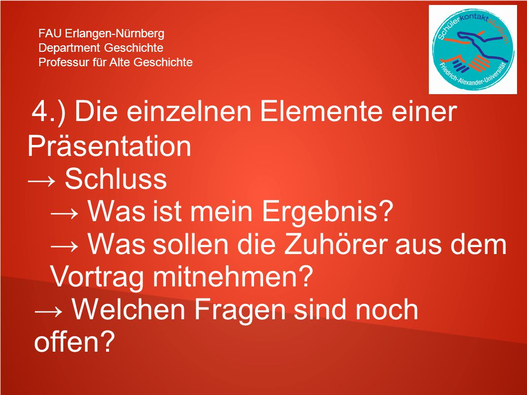 FAU Erlangen-Nürnberg Department Geschichte Professur für Alte Geschichte 4.) Die einzelnen Elemente einer Präsentation → Schluss → Was ist mein Ergebnis.