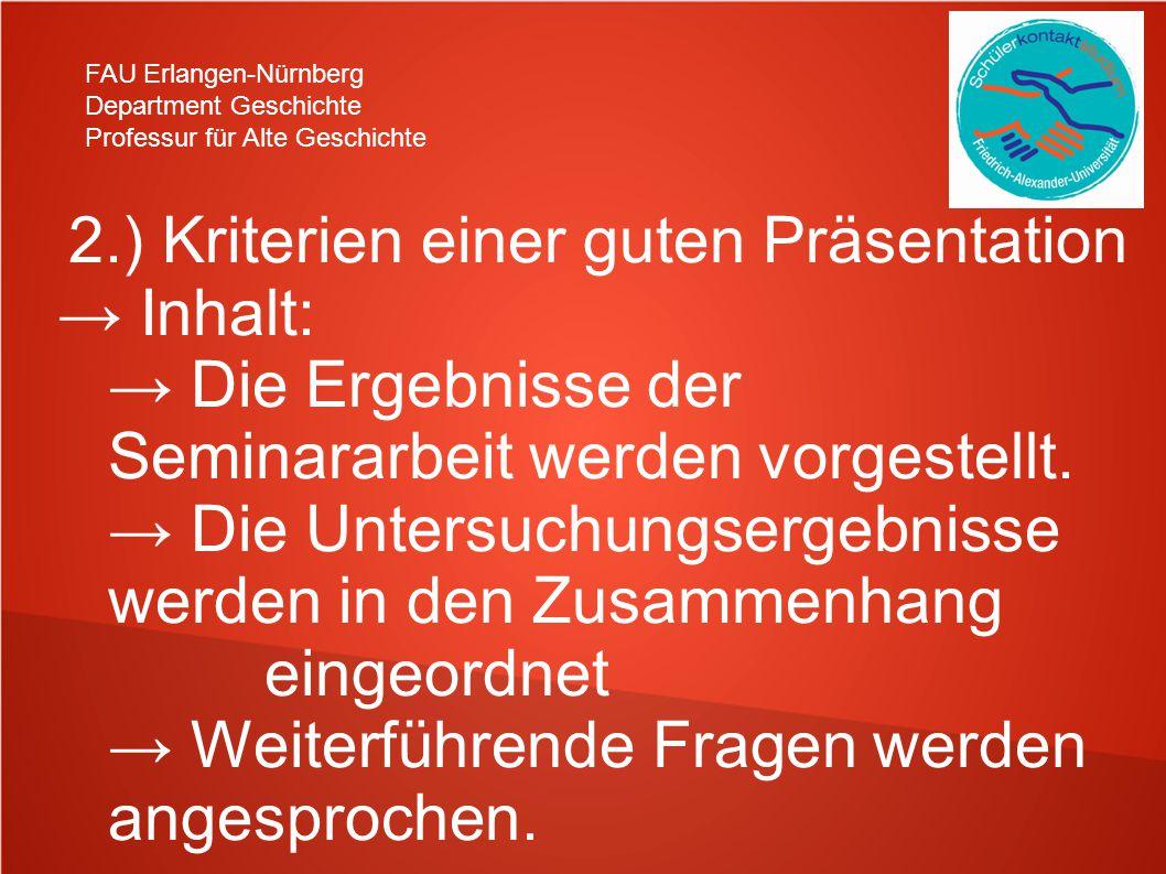 FAU Erlangen-Nürnberg Department Geschichte Professur für Alte Geschichte 2.) Kriterien einer guten Präsentation → Inhalt: → Die Ergebnisse der Seminararbeit werden vorgestellt.