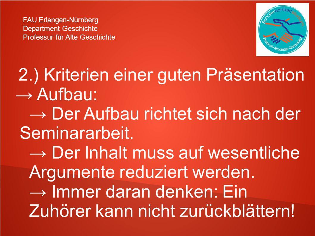FAU Erlangen-Nürnberg Department Geschichte Professur für Alte Geschichte 2.) Kriterien einer guten Präsentation → Aufbau: → Der Aufbau richtet sich nach der Seminararbeit.