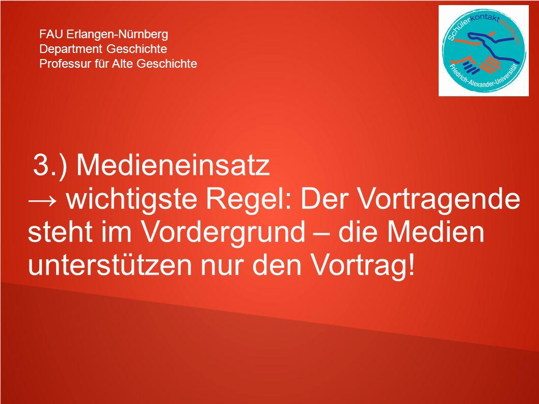 FAU Erlangen-Nürnberg Department Geschichte Professur für Alte Geschichte 3.) Medieneinsatz → wichtigste Regel: Der Vortragende steht im Vordergrund – die Medien unterstützen nur den Vortrag!