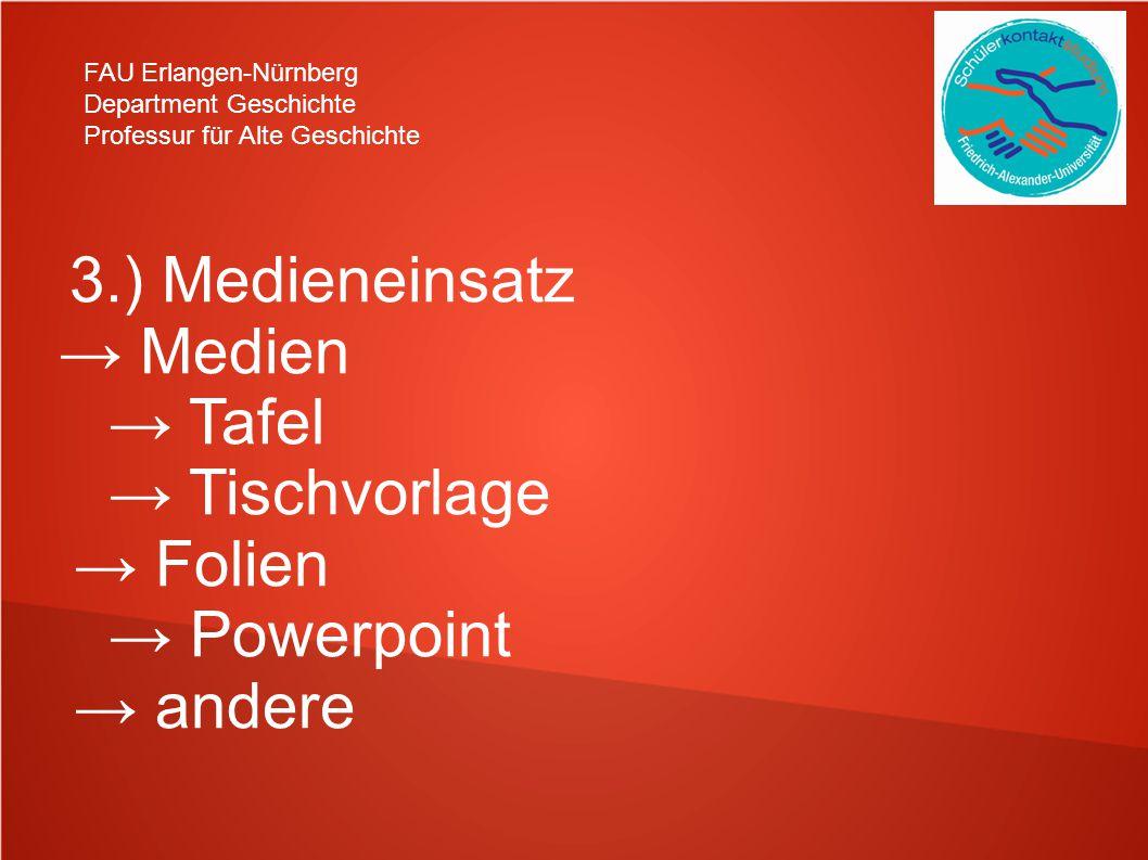 FAU Erlangen-Nürnberg Department Geschichte Professur für Alte Geschichte 3.) Medieneinsatz → Medien → Tafel → Tischvorlage → Folien → Powerpoint → andere