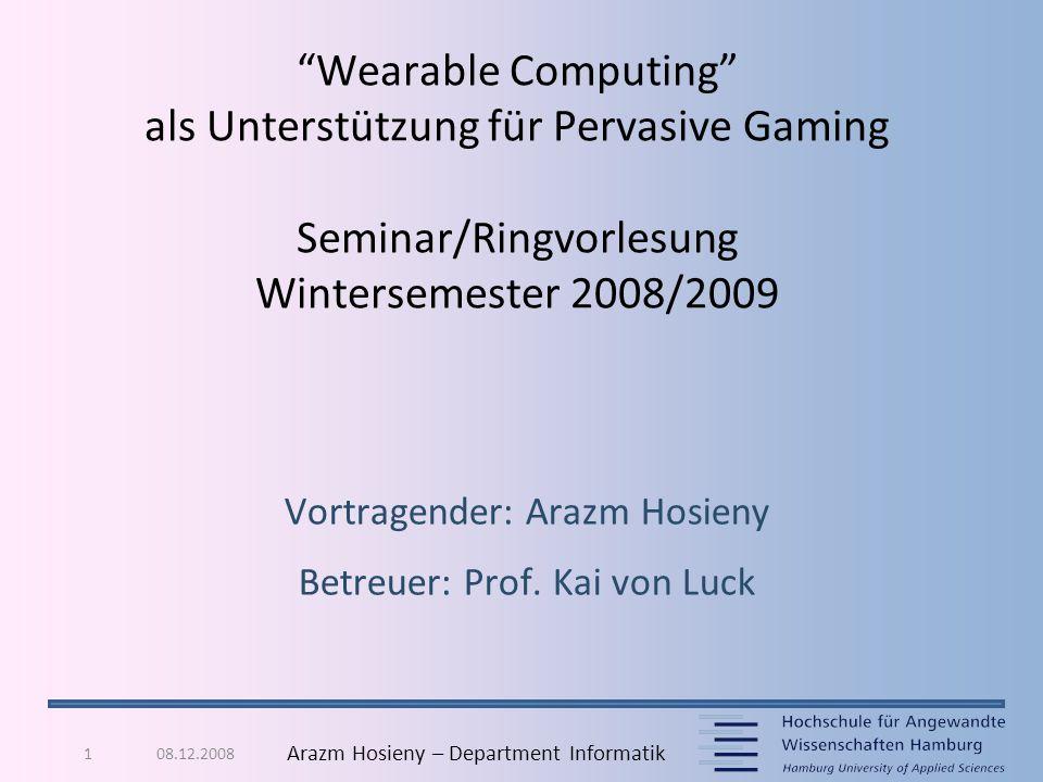"""08.12.20081 Arazm Hosieny – Department Informatik """"Wearable Computing"""" als Unterstützung für Pervasive Gaming Seminar/Ringvorlesung Wintersemester 200"""