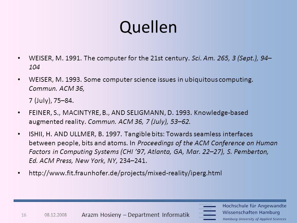16 Arazm Hosieny – Department Informatik Quellen WEISER, M. 1991. The computer for the 21st century. Sci. Am. 265, 3 (Sept.), 94– 104 WEISER, M. 1993.