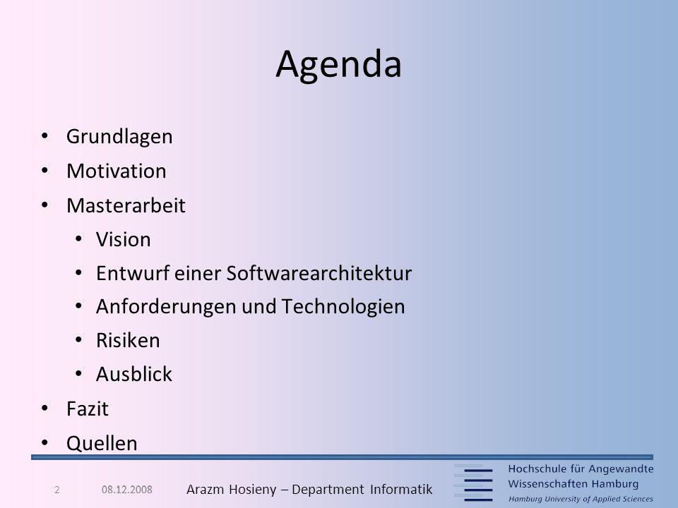 08.12.20082 Arazm Hosieny – Department Informatik Agenda Grundlagen Motivation Masterarbeit Vision Entwurf einer Softwarearchitektur Anforderungen und