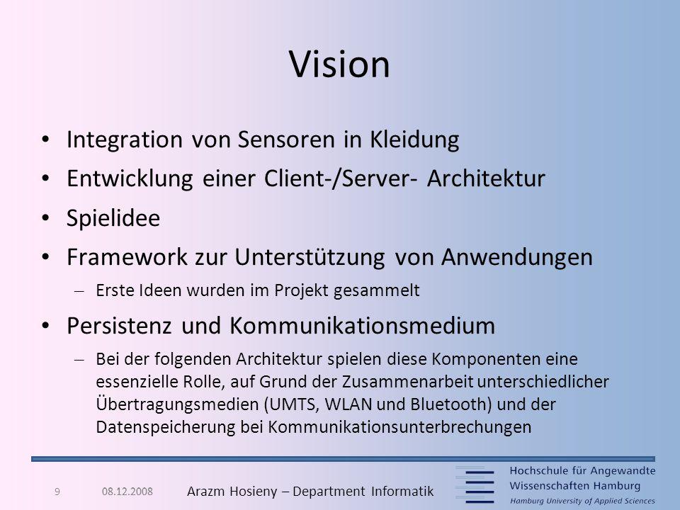 08.12.20089 Arazm Hosieny – Department Informatik Vision Integration von Sensoren in Kleidung Entwicklung einer Client-/Server- Architektur Spielidee