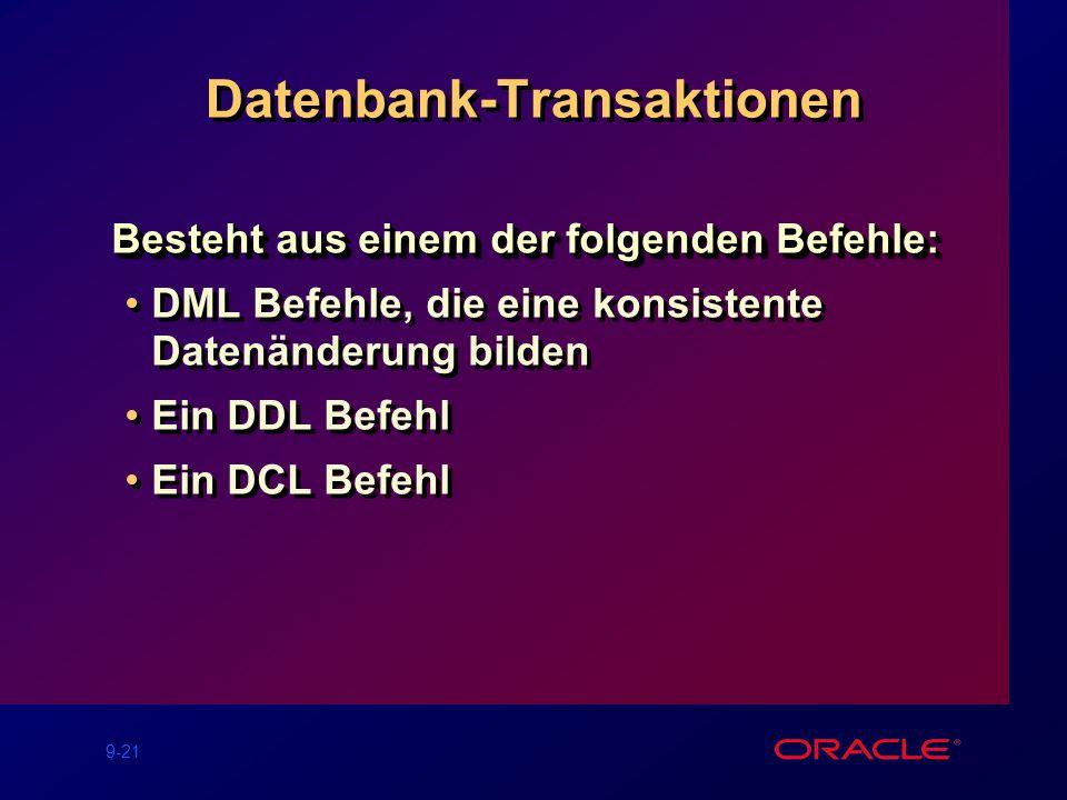 9-21 Datenbank-Transaktionen Besteht aus einem der folgenden Befehle: DML Befehle, die eine konsistente Datenänderung bilden Ein DDL Befehl Ein DCL Befehl Besteht aus einem der folgenden Befehle: DML Befehle, die eine konsistente Datenänderung bilden Ein DDL Befehl Ein DCL Befehl
