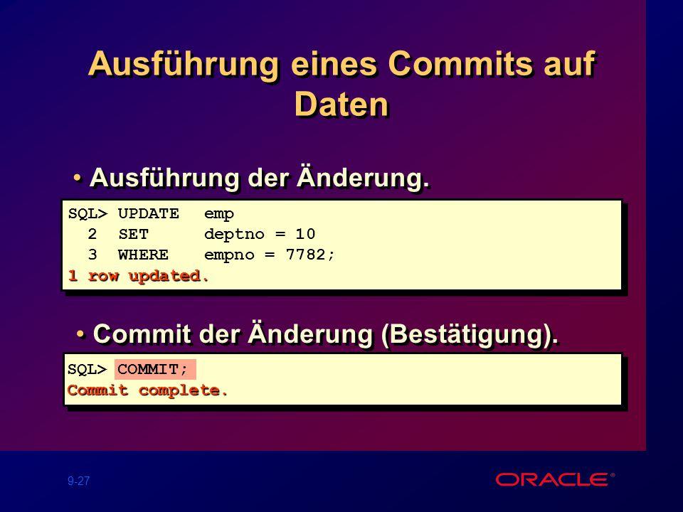 9-27 Ausführung eines Commits auf Daten SQL> UPDATEemp 2 SET deptno = 10 3 WHEREempno = 7782; 1 row updated.